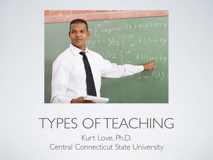TYPES OF TEACHING          Kurt Love, Ph.D. Central Connecticut State University