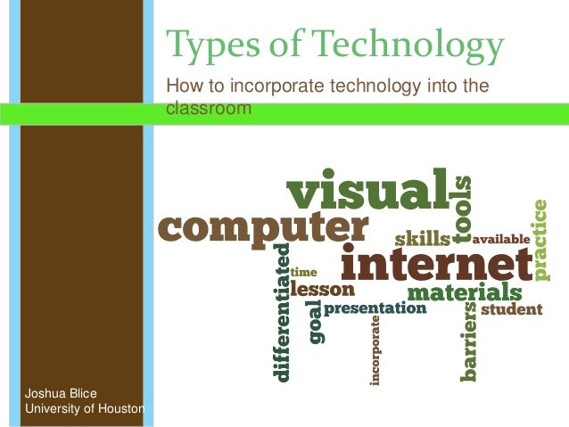 Types of Technology How to incorporate technology into the classroom Joshua Blice University of Houston