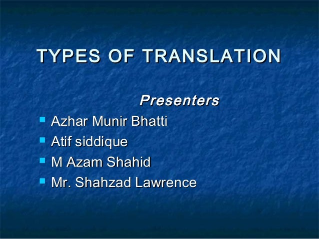 TYPES OF TRANSLATION       Presenters Azhar Munir Bhatti Atif siddique M Azam Shahid Mr. Shahzad Lawrence