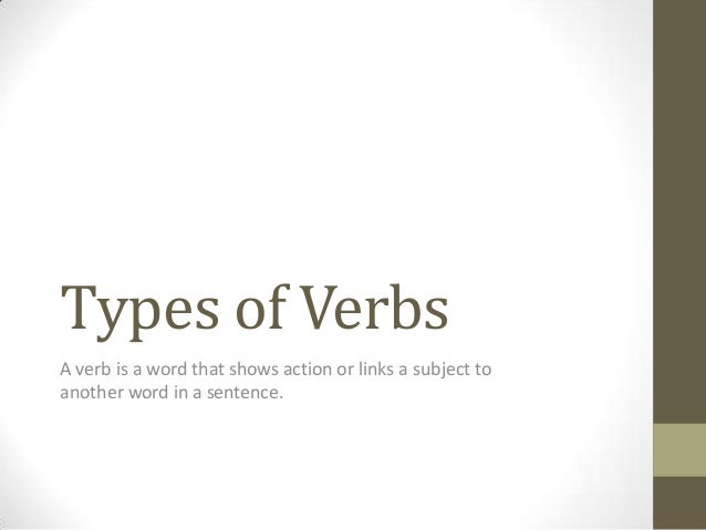 Types of Verbs A verb is a word that shows action or links a subject to another word in a sentence.