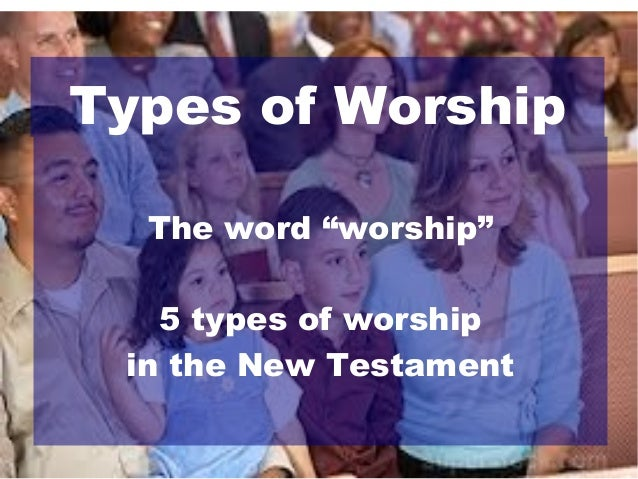 "Types of Worship The word ""worship"" 5 types of worship in the New Testament"