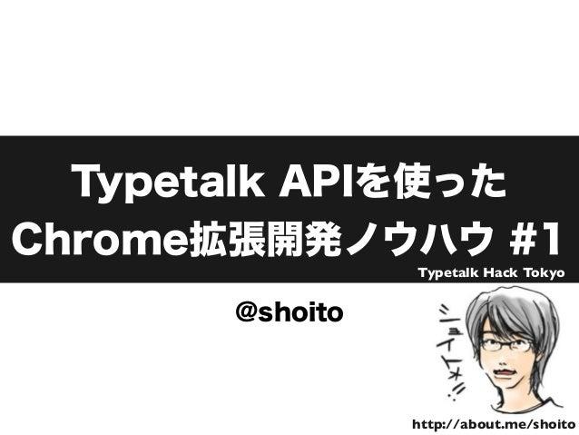 Typetalk APIを使った Chrome拡張開発ノウハウ #1 @shoito http://about.me/shoito Typetalk Hack Tokyo