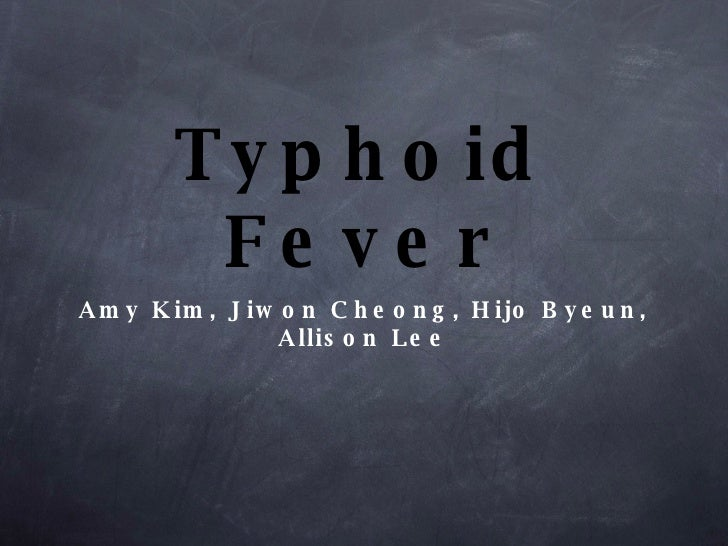 Typhoid Fever <ul><li>Amy Kim, Jiwon Cheong, Hijo Byeun, Allison Lee </li></ul>
