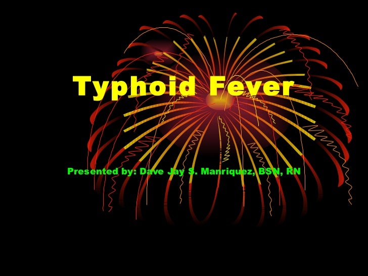Typhoid Fever Presented by: Dave Jay S. Manriquez, BSN, RN