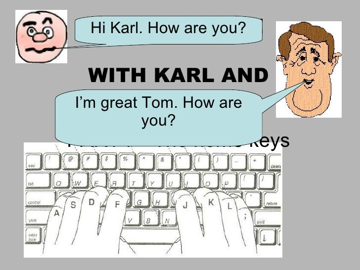 LEARN TO TYPE WITH KARL AND TOM PART I – The home keys Hi Karl. How are you? I'm great Tom. How are you?