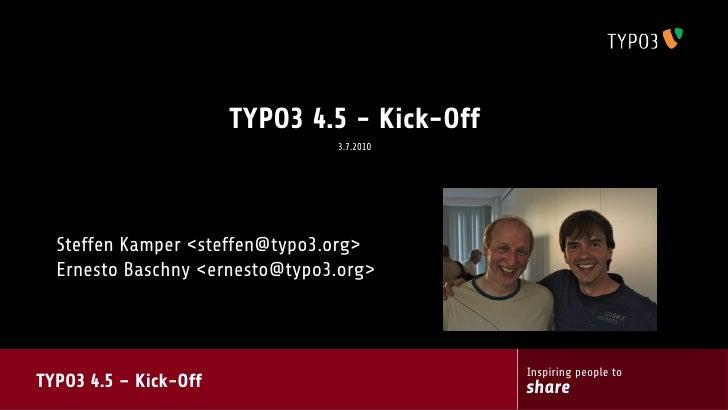 TYPO3 4.5 - Kick-Off                                 3.7.2010       Steffen Kamper <steffen@typo3.org>   Ernesto Baschny <...