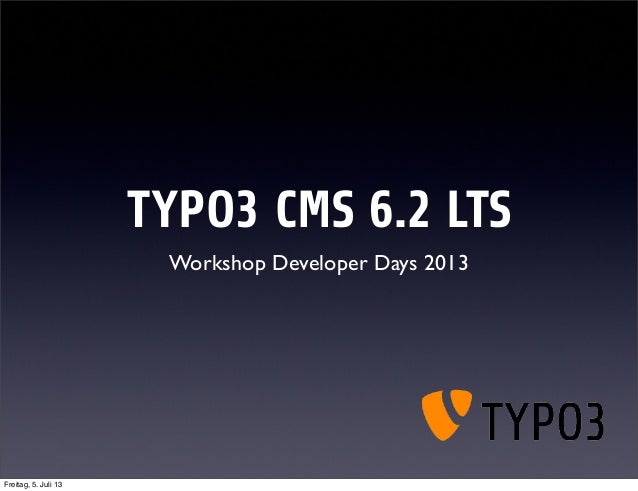 TYPO3 CMS 6.2 LTS Workshop Developer Days 2013 Freitag, 5. Juli 13