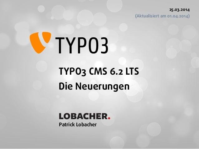 TYPO3 CMS 6.2 LTS Die Neuerungen  Patrick Lobacher 25.03.2014 (Aktualisiert am 01.04.2014) LOBACHER.
