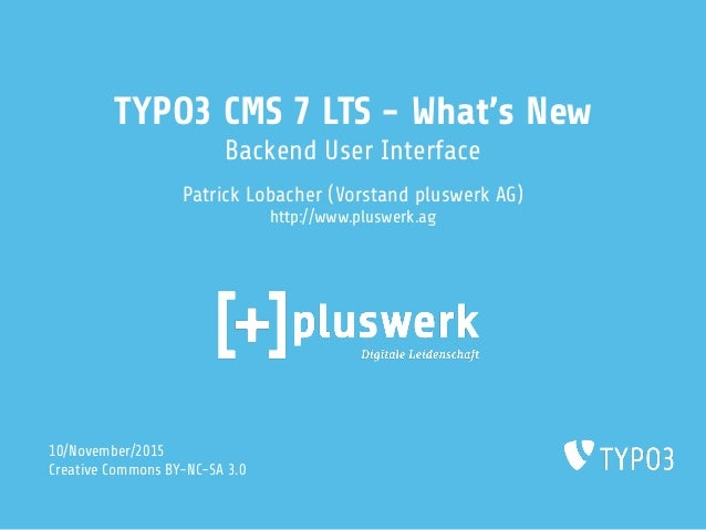 TYPO3 CMS 7 LTS - What's New Backend User Interface Patrick Lobacher (Vorstand pluswerk AG) http://www.pluswerk.ag 10/Nove...