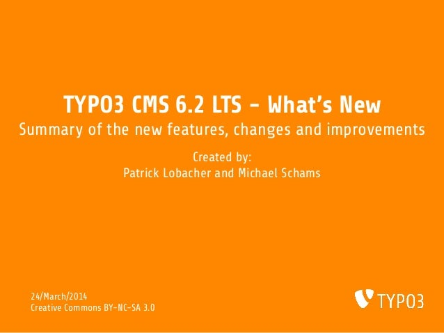 TYPO3 CMS 6.2 LTS - What's New Summary of the new features, changes and improvements Created by: Patrick Lobacher and Mich...