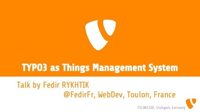 TYPO3 as Things Management System Talk by Fedir RYKHTIK @FedirFr, WebDev, Toulon, France T3CON13DE, Stuttgart, Germany