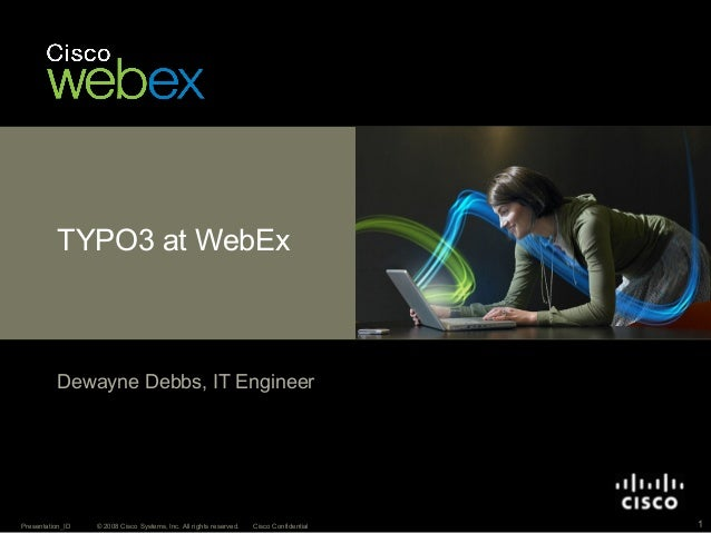 © 2008 Cisco Systems, Inc. All rights reserved. Cisco ConfidentialPresentation_ID 1TYPO3 at WebExDewayne Debbs, IT Engineer
