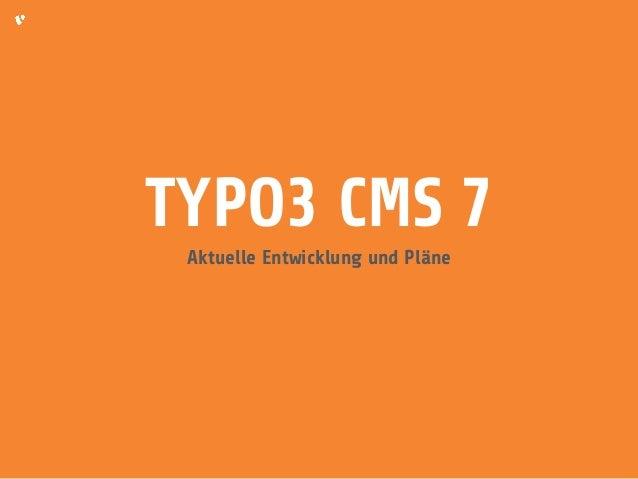 TYPO3 CMS 7  Aktuelle Entwicklung und Pläne