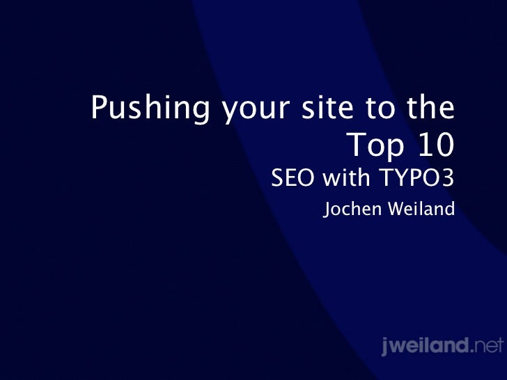 Pushing your site to the                Top 10           SEO with TYPO3               Jochen Weiland