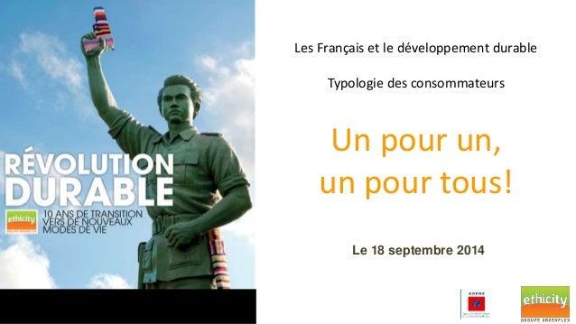 Les Français et le développement durable  Typologie des consommateurs  Un pour un,  un pour tous!  Le 18 septembre 2014