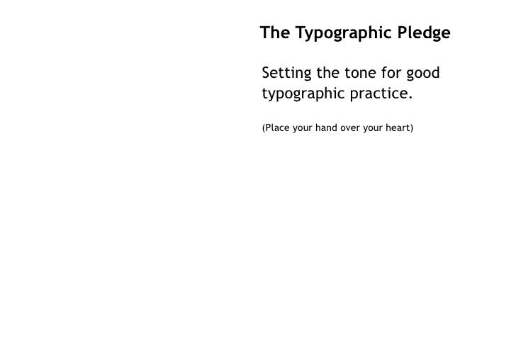 The Typographic Pledge  Setting the tone for good typographic practice.  (Place your hand over your heart)