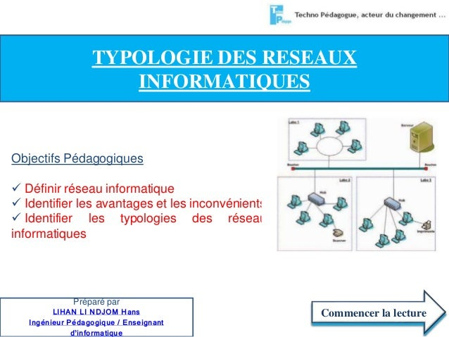 TYPOLOGIE DES RESEAUX  Objectifs Pédagogiques   Définir réseau informatique   Identifier les avantages et les inconvénie...