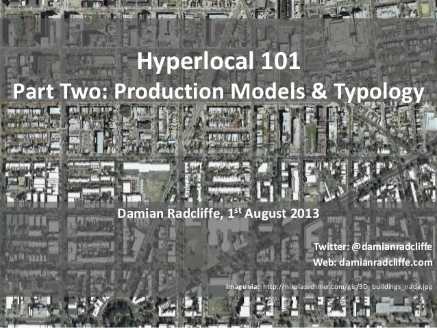 Hyperlocal 101 Part Two: Production Models & Typology Damian Radcliffe, 1st August 2013 Twitter: @damianradcliffe Web: dam...