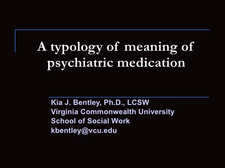 A typology of meaning of psychiatric medication Kia J. Bentley, Ph.D., LCSW Virginia Commonwealth University School of Soc...