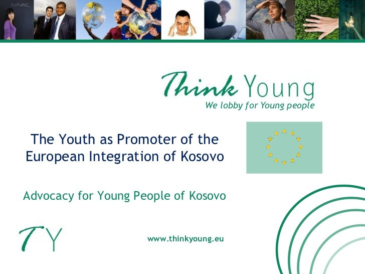We lobby for Young people www.thinkyoung.eu The Youth as Promoter of the European Integration of Kosovo Advocacy for Young...