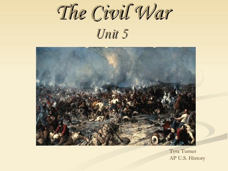 The Civil War   Unit 5   Tyra Turner  AP U.S. History
