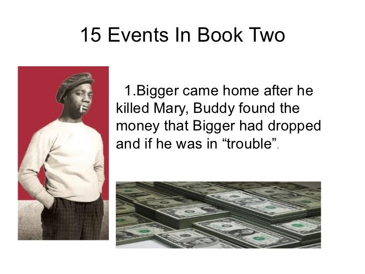 15 Events In Book Two    1.Bigger came home after he   killed Mary, Buddy found the   money that Bigger had dropped   and ...