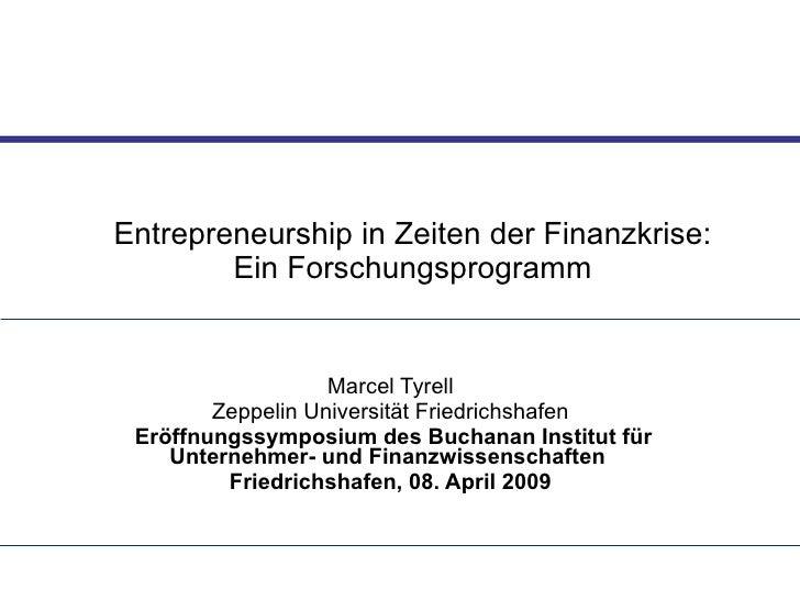 Entrepreneurship in Zeiten der Finanzkrise: Ein Forschungsprogramm Marcel Tyrell Zeppelin Universität Friedrichshafen Eröf...