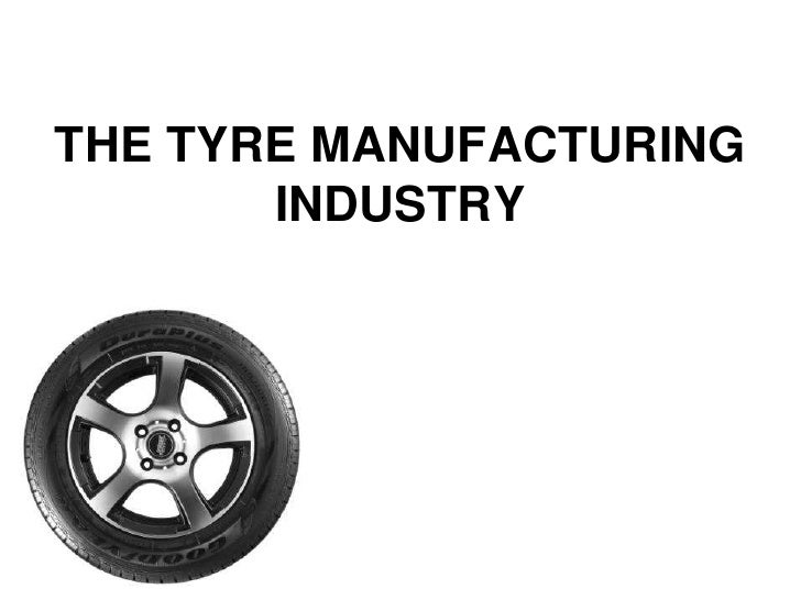 THE TYRE MANUFACTURING INDUSTRY<br />