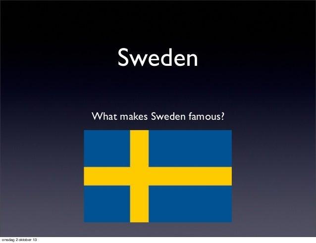 Sweden What makes Sweden famous? onsdag 2 oktober 13