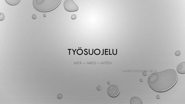 TYÖSUOJELU MITÄ – MIKSI – MITEN JAAKKO KOIVULA 2014