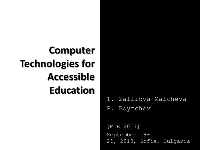 Computer Technologies for Accessible Education T. Zafirova-Malcheva P. Boytchev [MIE 2013] September 19- 21, 2013, Sofia, ...