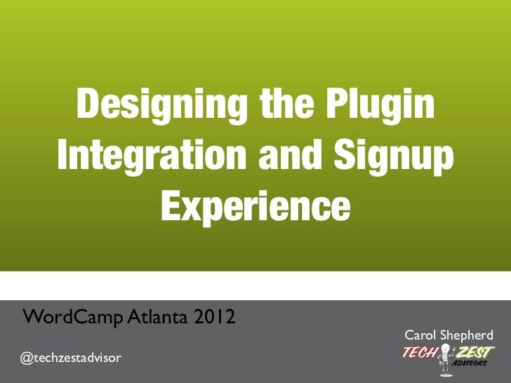 Designing the Plugin     Integration and Signup           ExperienceWordCamp Atlanta 2012                        Carol She...