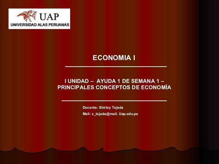 ECONOMIA I I UNIDAD –  AYUDA 1 DE SEMANA 1 –PRINCIPALES CONCEPTOS DE ECONOMÍA Docente: Shirley Tejada Mail: s_tejada@mail....