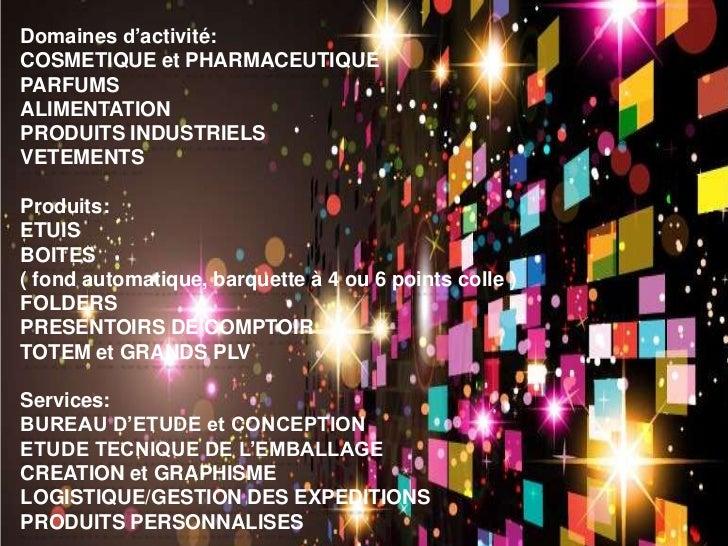 Domaines d'activité:COSMETIQUE et PHARMACEUTIQUEPARFUMSALIMENTATIONPRODUITS INDUSTRIELSVETEMENTSProduits:ETUISBOITES( fond...
