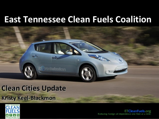 East Tennessee Clean Fuels CoalitionEast Tennessee Clean Fuels Coalition Clean Cities UpdateClean Cities Update Kristy Kee...