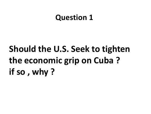 Question 1  Should the U.S. Seek to tighten the economic grip on Cuba ? if so , why ?