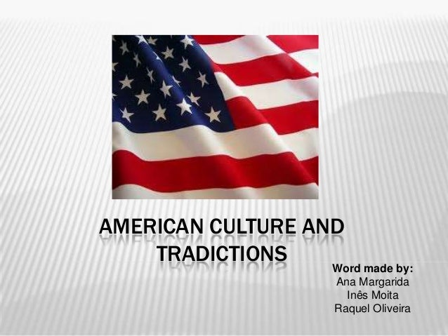 AMERICAN CULTURE AND TRADICTIONS  Word made by: Ana Margarida Inês Moita Raquel Oliveira