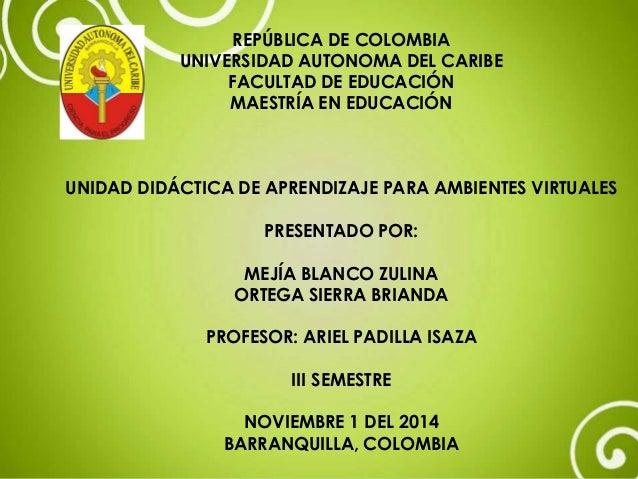 REPÚBLICA DE COLOMBIA  UNIVERSIDAD AUTONOMA DEL CARIBE  FACULTAD DE EDUCACIÓN  MAESTRÍA EN EDUCACIÓN  UNIDAD DIDÁCTICA DE ...