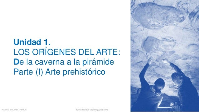 Unidad 1. LOS ORÍGENES DEL ARTE: De la caverna a la pirámide Parte (I) Arte prehistórico Historia del Arte 2ºBACH fueradec...