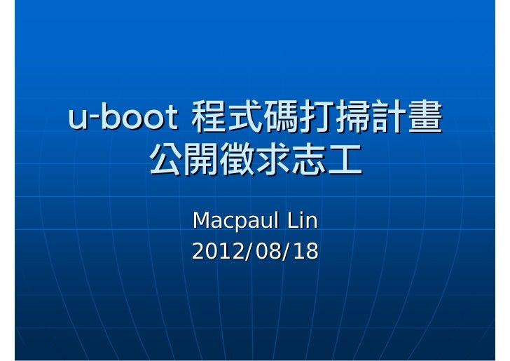 u-boot程式碼打掃計畫    公開徵求志工    Macpaul Lin    2012/08/18