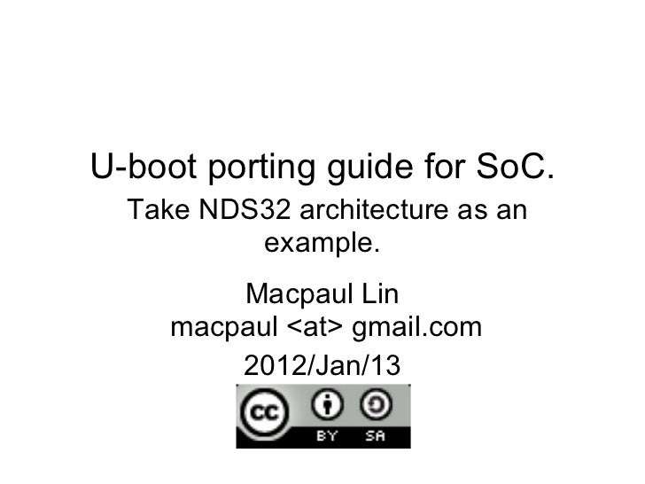 U-boot porting guide for SoC.   Take NDS32 architecture as an example. Macpaul Lin  macpaul <at> gmail.com 2012/Jan/13
