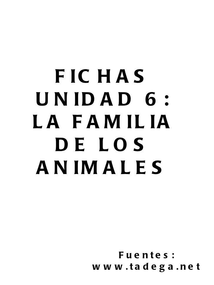 FICHAS UNIDAD 6: LA FAMILIA DE LOS ANIMALES Fuentes: www.tadega.net