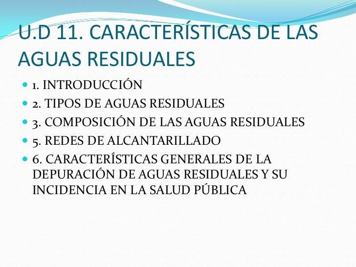 U.D 11. CARACTERÍSTICAS DE LAS AGUAS RESIDUALES<br />1. INTRODUCCIÓN<br />2. TIPOS DE AGUAS RESIDUALES<br />3. COMPOSICIÓN...