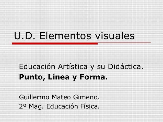 U.D. Elementos visualesEducación Artística y su Didáctica.Punto, Línea y Forma.Guillermo Mateo Gimeno.2º Mag. Educación Fí...
