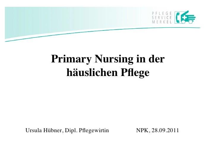 Primary Nursing in der            häuslichen PflegeUrsula Hübner, Dipl. Pflegewirtin      NPK, 28.09.2011