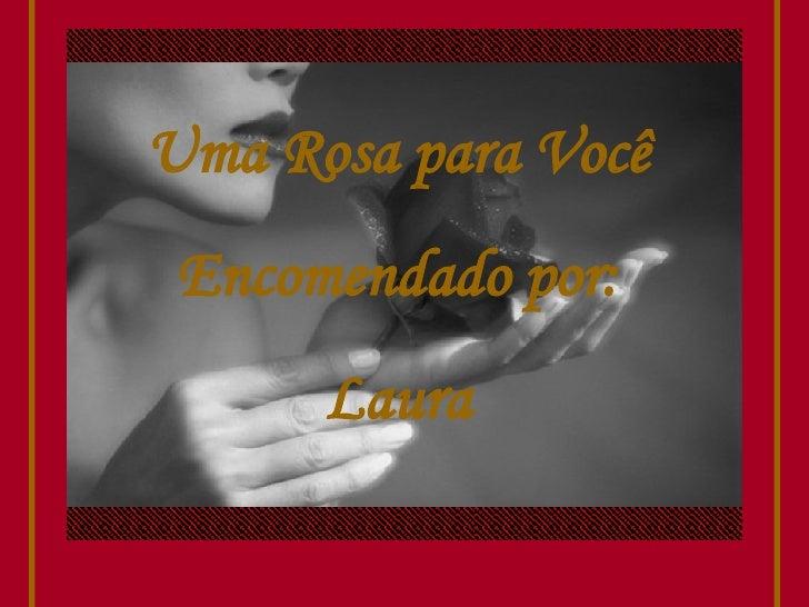 Uma Rosa para Você Encomendado por: Laura