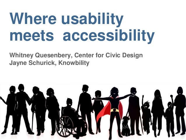 Where usability meets accessibility Whitney Quesenbery, Center for Civic Design Jayne Schurick, Knowbility