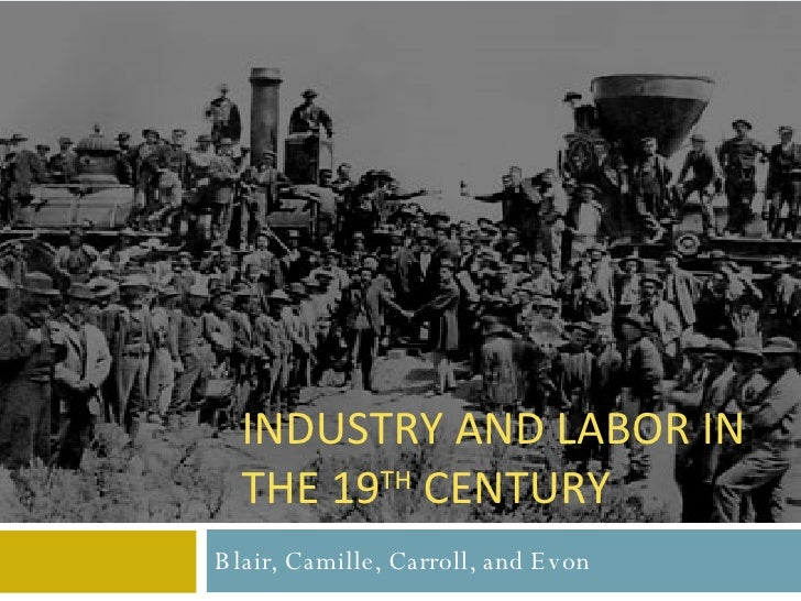Blair, Camille, Carroll, and Evon INDUSTRY AND LABOR IN THE 19 TH  CENTURY