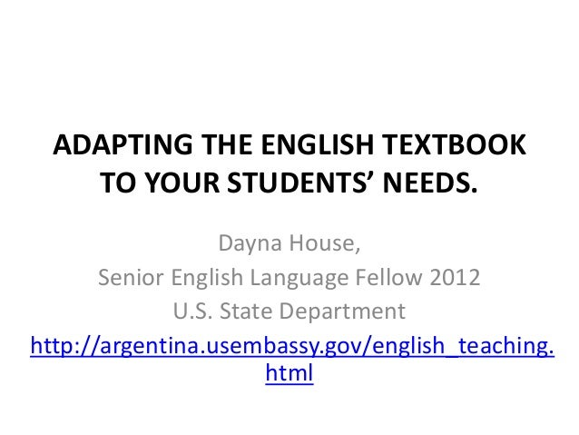 ADAPTING THE ENGLISH TEXTBOOK    TO YOUR STUDENTS' NEEDS.                   Dayna House,       Senior English Language Fel...