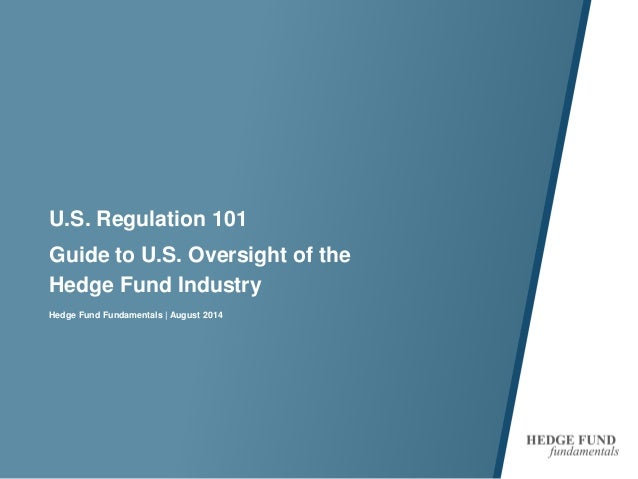 U.S. Regulation 101  Guide to U.S. Oversight of the Hedge Fund Industry  Hedge Fund Fundamentals | August 2014